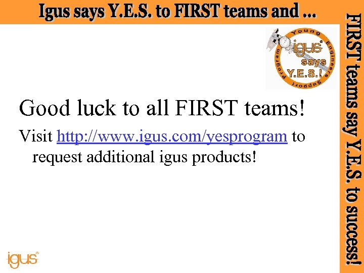 Good luck to all FIRST teams! Visit http: //www. igus. com/yesprogram to request additional