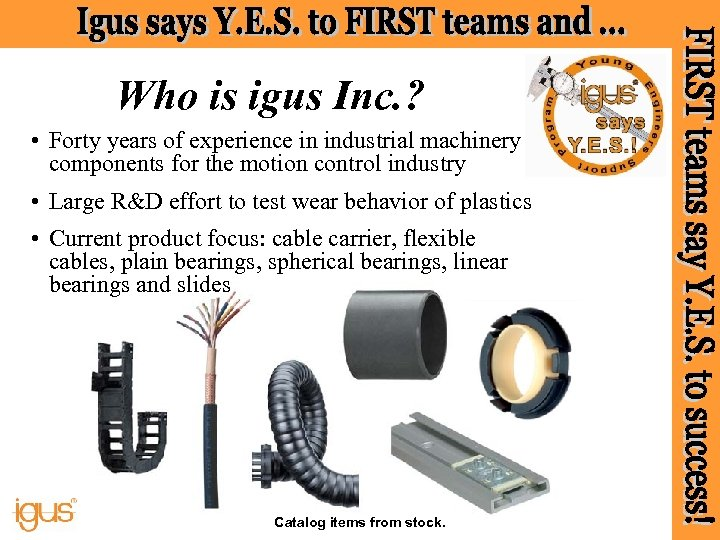 Who is igus Inc. ? • Forty years of experience in industrial machinery components