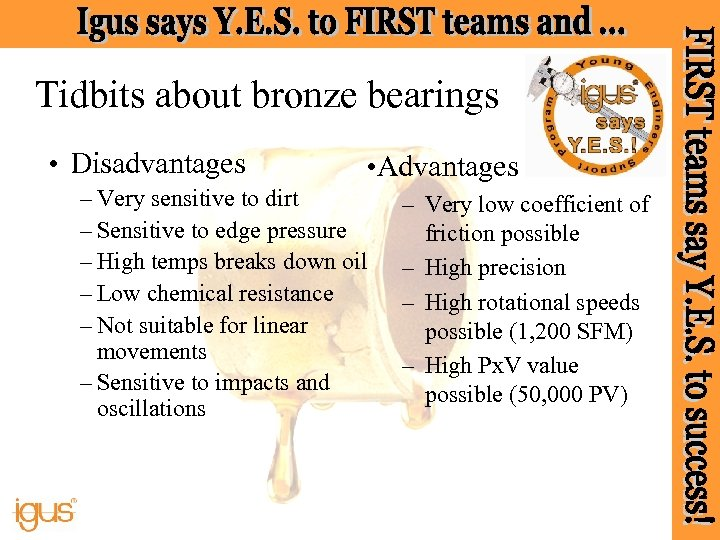 Tidbits about bronze bearings • Disadvantages • Advantages – Very sensitive to dirt –