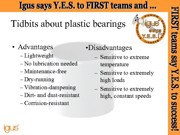 Tidbits about plastic bearings • Advantages – Lightweight – No lubrication needed – Maintenance-free