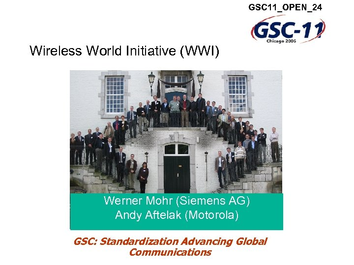 GSC 11_OPEN_24 Wireless World Initiative (WWI) Werner Mohr (Siemens AG) Andy Aftelak (Motorola) GSC: