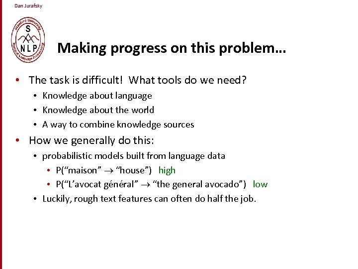 Dan Jurafsky Making progress on this problem… • The task is difficult! What tools