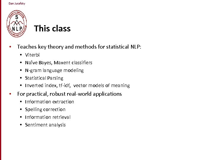 Dan Jurafsky This class • Teaches key theory and methods for statistical NLP: •