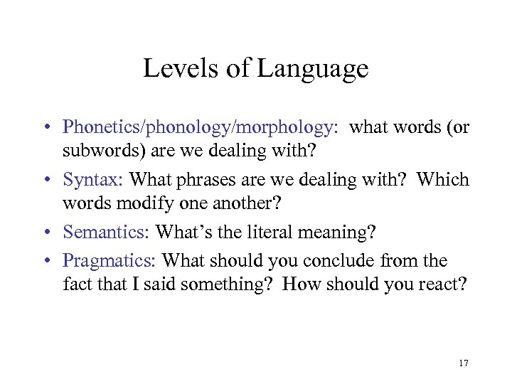 Levels of Language • Phonetics/phonology/morphology: what words (or subwords) are we dealing with? •