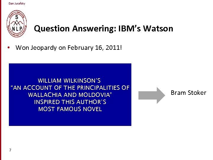 Dan Jurafsky Question Answering: IBM's Watson • Won Jeopardy on February 16, 2011! WILLIAM