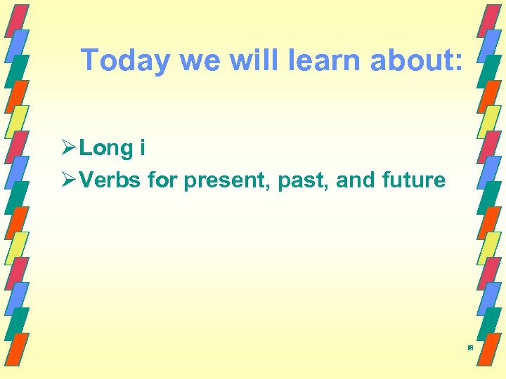 Today we will learn about: Ø Long i Ø Verbs for present, past, and