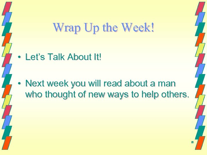 Wrap Up the Week! • Let's Talk About It! • Next week you will