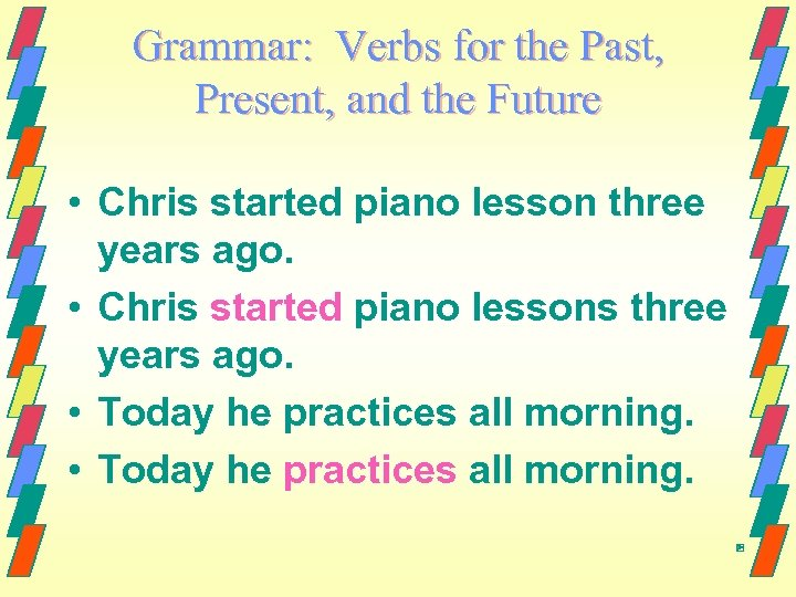 Grammar: Verbs for the Past, Present, and the Future • Chris started piano lesson