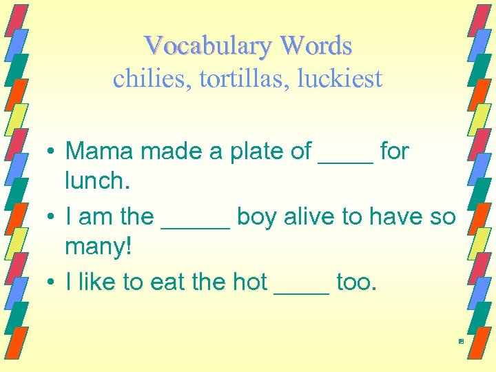 Vocabulary Words chilies, tortillas, luckiest • Mama made a plate of ____ for lunch.