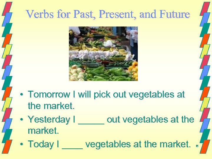 Verbs for Past, Present, and Future • Tomorrow I will pick out vegetables at
