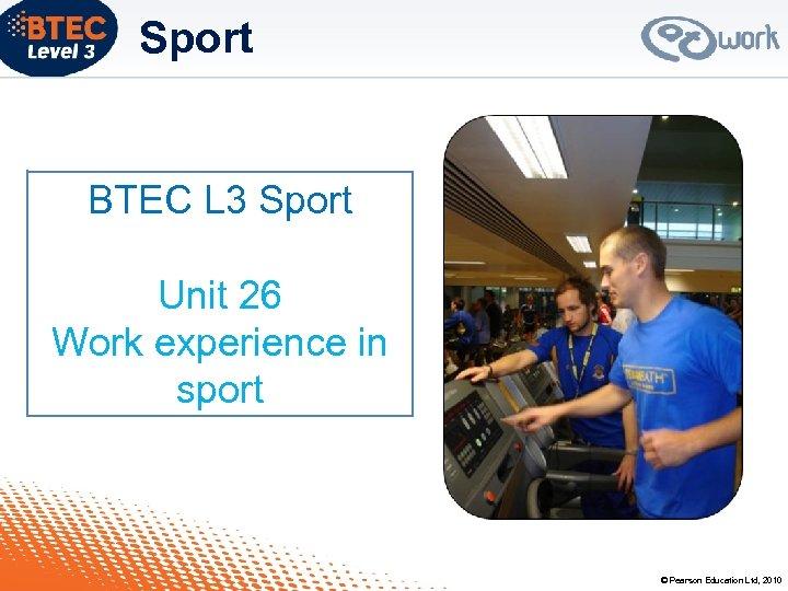 Sport BTEC L 3 Sport Unit 26 Work experience in sport © Pearson Education