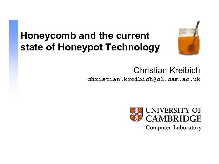 Honeycomb and the current state of Honeypot Technology Christian Kreibich christian. kreibich@cl. cam. ac.