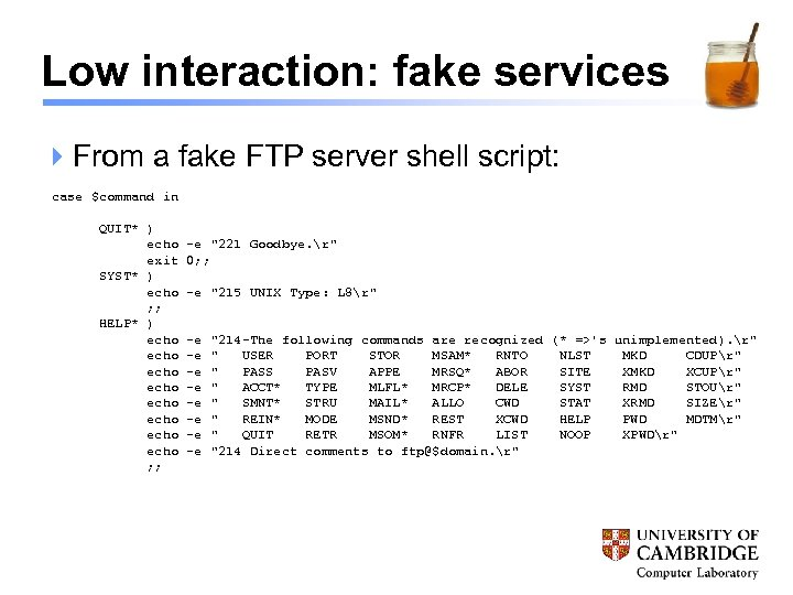 Low interaction: fake services 4 From a fake FTP server shell script: case $command