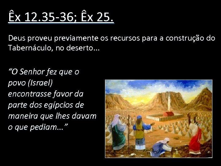 Êx 12. 35 -36; Êx 25. Deus proveu previamente os recursos para a construção