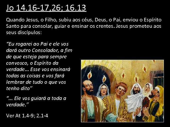 Jo 14. 16 -17, 26; 16. 13 Quando Jesus, o Filho, subiu aos céus,