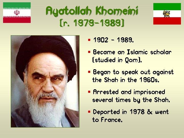 Ayatollah Khomeini (r. 1979 -1989) § 1902 – 1989. § Became an Islamic scholar