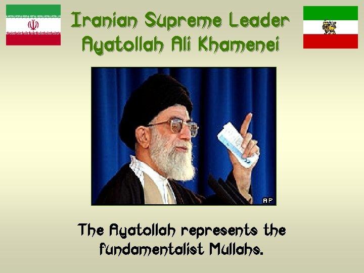 Iranian Supreme Leader Ayatollah Ali Khamenei The Ayatollah represents the fundamentalist Mullahs.