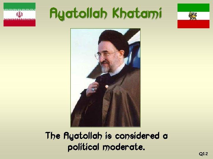Ayatollah Khatami The Ayatollah is considered a political moderate. Q 12