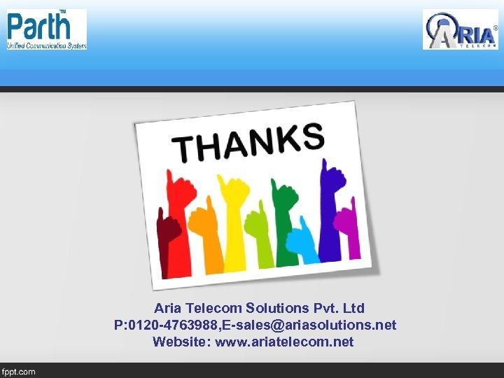 Aria Telecom Solutions Pvt. Ltd P: 0120 -4763988, E-sales@ariasolutions. net Website: www. ariatelecom. net