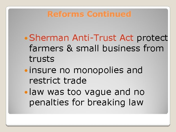 Reforms Continued Sherman Anti-Trust Act protect farmers & small business from trusts insure no