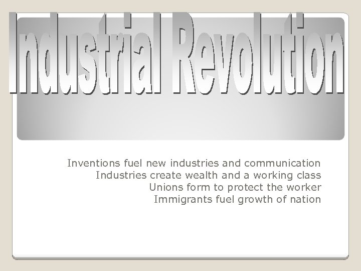 Inventions fuel new industries and communication Industries create wealth and a working class Unions