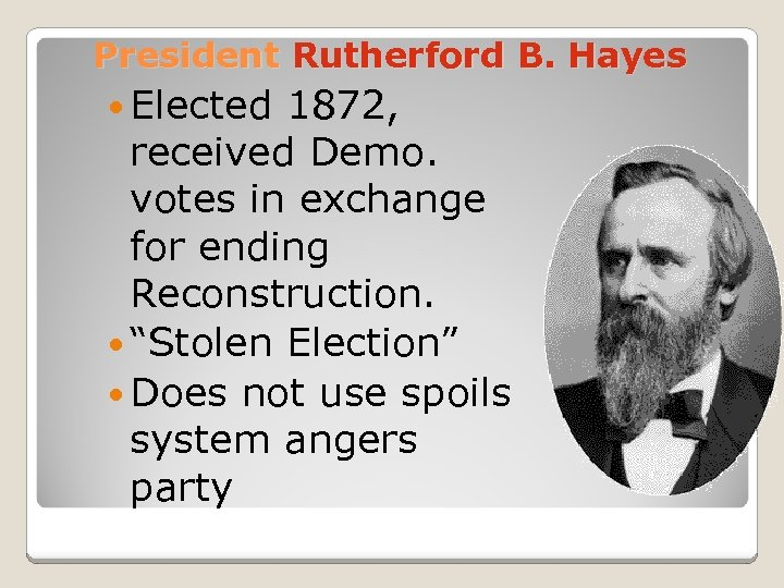 President Rutherford B. Hayes Elected 1872, received Demo. votes in exchange for ending Reconstruction.