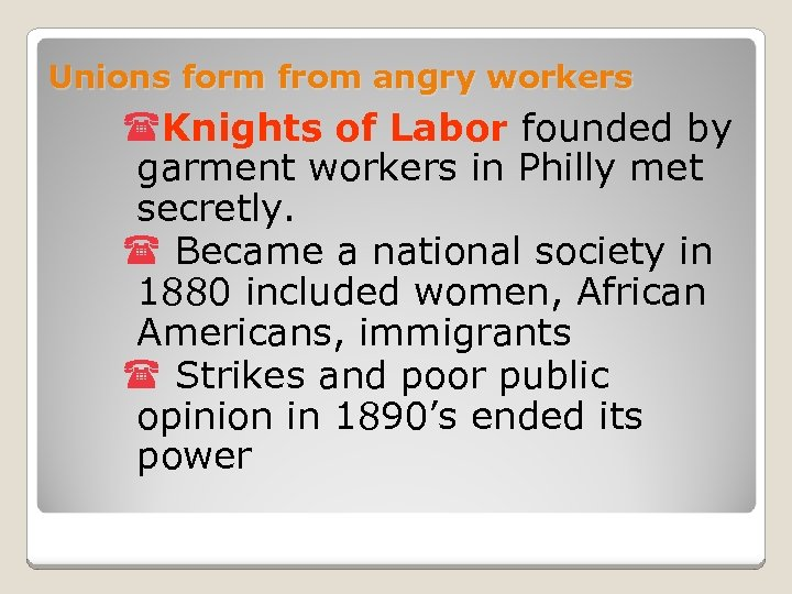 Unions form from angry workers (Knights of Labor founded by garment workers in Philly