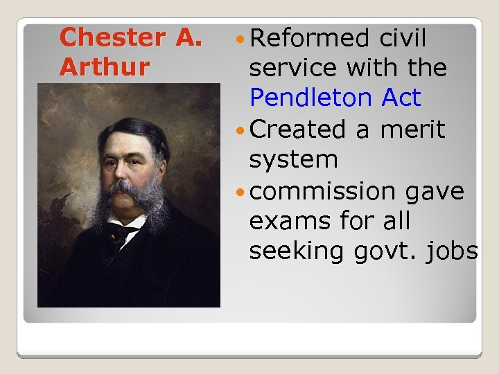Chester A. Arthur Reformed civil service with the Pendleton Act Created a merit system