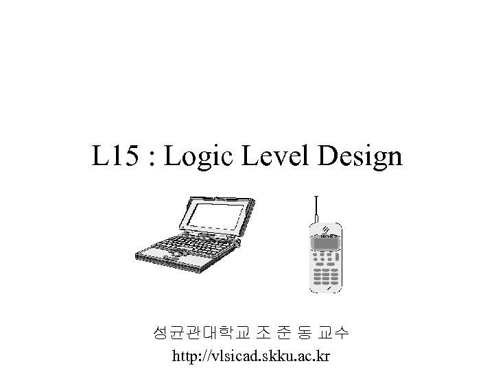 L 15 : Logic Level Design 성균관대학교 조 준 동 교수 http: //vlsicad. skku.