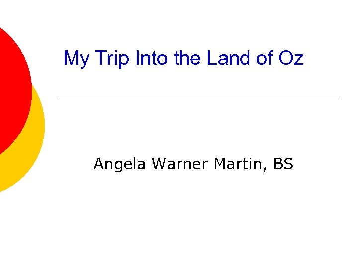 My Trip Into the Land of Oz Angela Warner Martin, BS