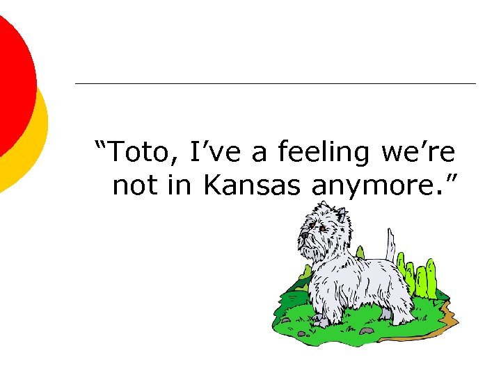 """Toto, I've a feeling we're not in Kansas anymore. """