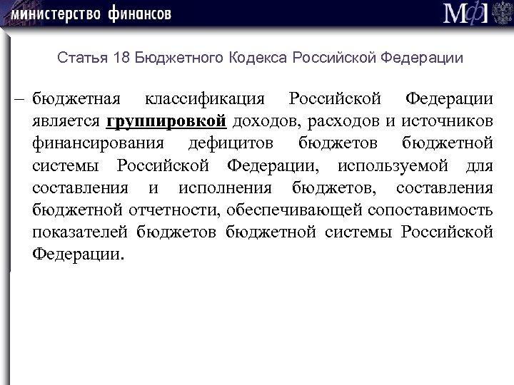 Статья 18 Бюджетного Кодекса Российской Федерации бюджетная классификация Российской Федерации является группировкой доходов, расходов
