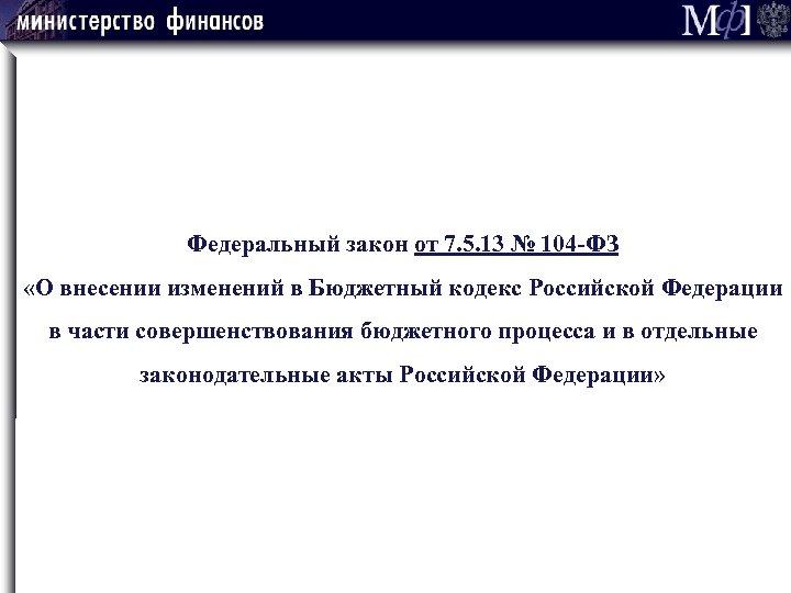 Федеральный закон от 7. 5. 13 № 104 -ФЗ «О внесении изменений в Бюджетный