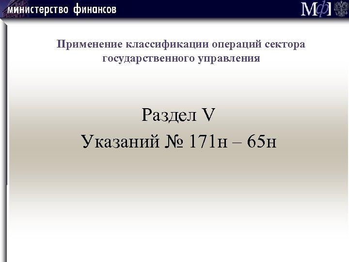 Применение классификации операций сектора государственного управления Раздел V Указаний № 171 н –