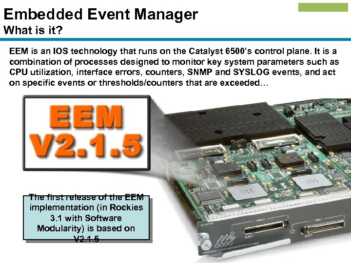 Embedded Event Manager What is it? EEM is an IOS technology that runs on