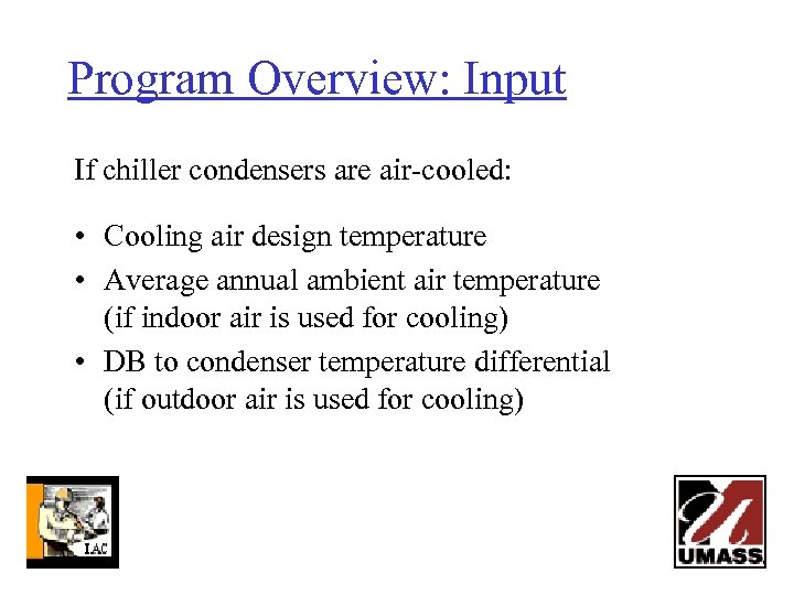 Program Overview: Input If chiller condensers are air-cooled: • Cooling air design temperature •