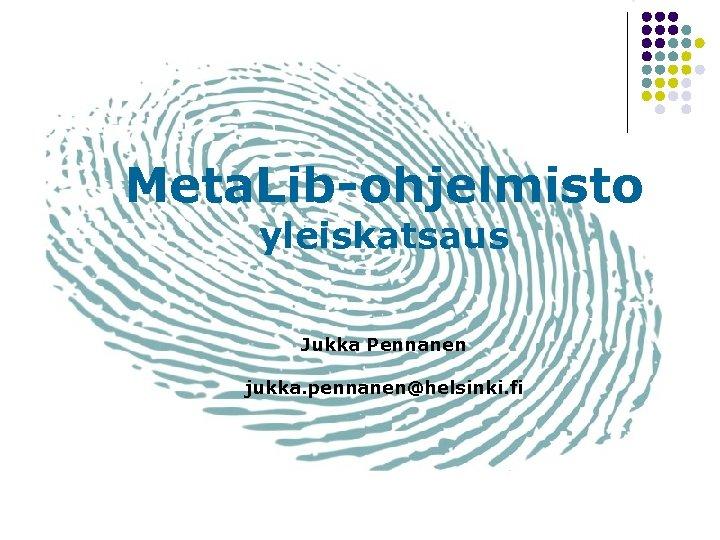 Meta. Lib-ohjelmisto yleiskatsaus Jukka Pennanen jukka. pennanen@helsinki. fi