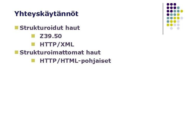 Yhteyskäytännöt n Strukturoidut haut n Z 39. 50 n HTTP/XML n Strukturoimattomat haut n