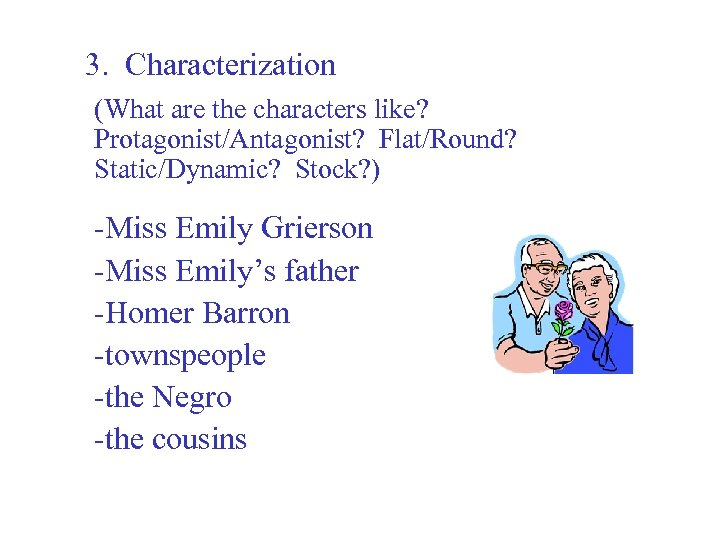 3. Characterization (What are the characters like? Protagonist/Antagonist? Flat/Round? Static/Dynamic? Stock? ) -Miss Emily