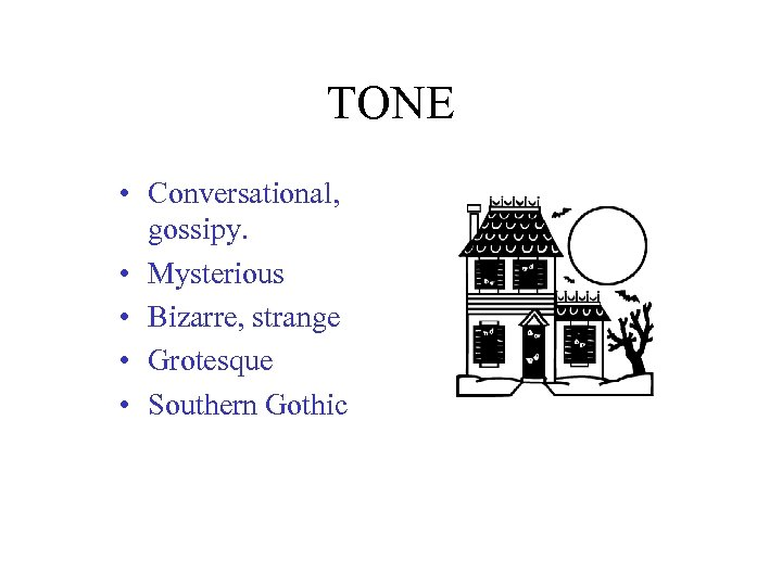 TONE • Conversational, gossipy. • Mysterious • Bizarre, strange • Grotesque • Southern Gothic
