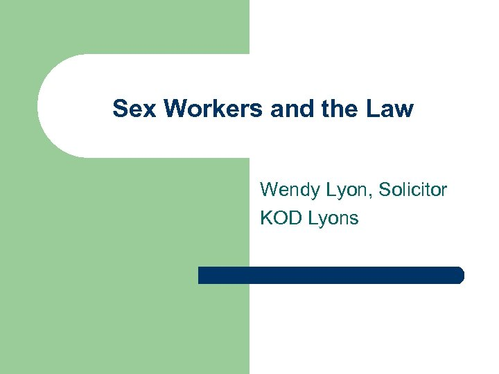 Sex Workers and the Law Wendy Lyon, Solicitor KOD Lyons