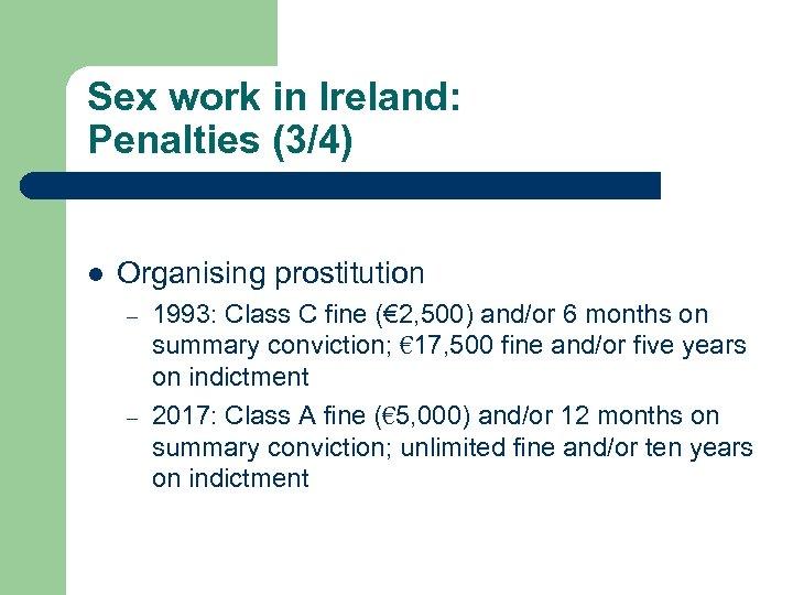 Sex work in Ireland: Penalties (3/4) l Organising prostitution – – 1993: Class C