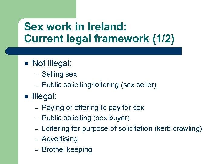 Sex work in Ireland: Current legal framework (1/2) l Not illegal: – – l