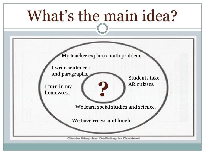 What's the main idea? My teacher explains math problems. I write sentences and paragraphs.