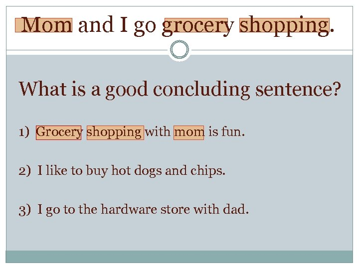 Mom and I go grocery shopping. What is a good concluding sentence? 1) Grocery