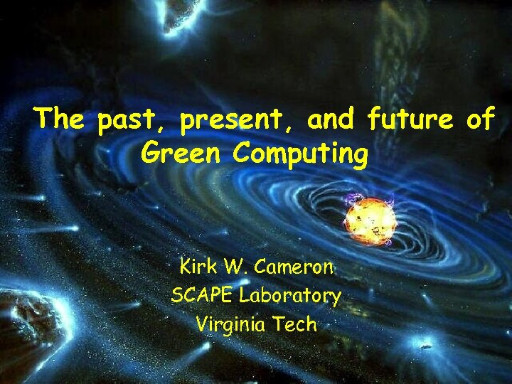 The past, present, and future of Green Computing Kirk W. Cameron SCAPE Laboratory Virginia