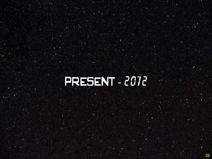 Present - 2012 39