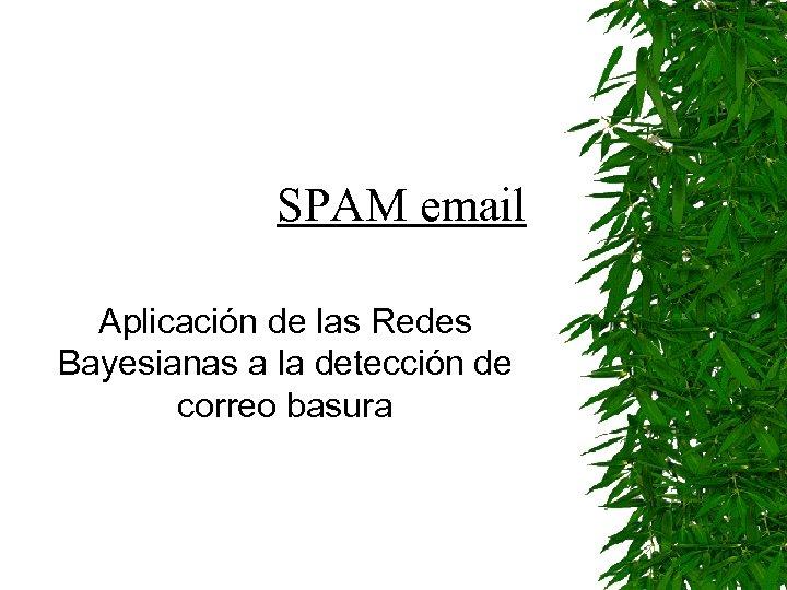 SPAM email Aplicación de las Redes Bayesianas a la detección de correo basura