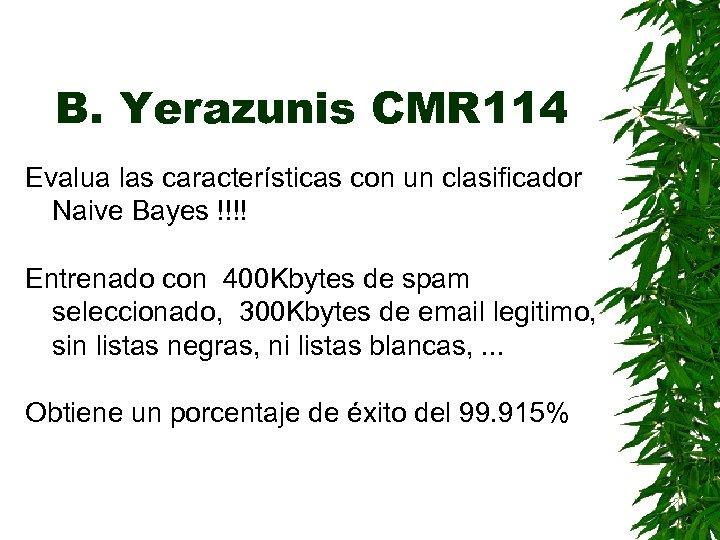 B. Yerazunis CMR 114 Evalua las características con un clasificador Naive Bayes !!!! Entrenado