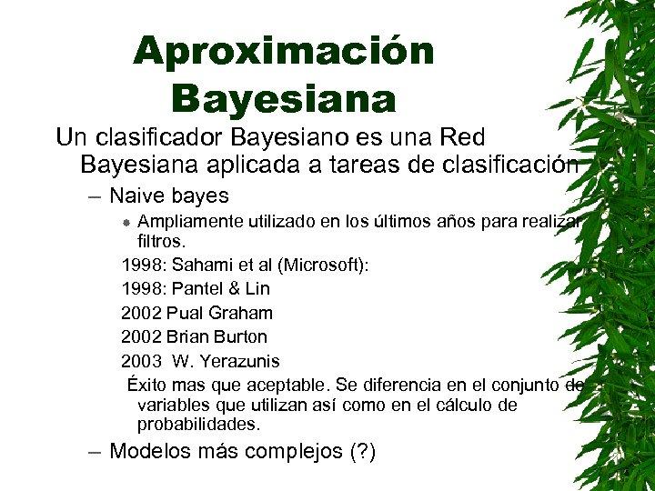 Aproximación Bayesiana Un clasificador Bayesiano es una Red Bayesiana aplicada a tareas de clasificación